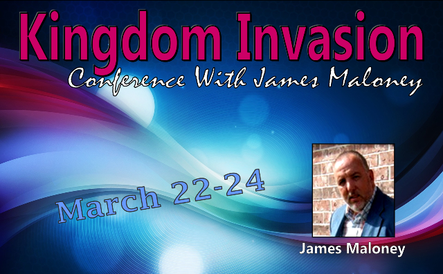 Kingdom Invasion Conference with James Maloney (March 22-24. 2013)